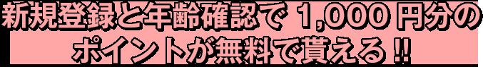 新規登録と年齢確認で1,000円分の ポイントが無料で貰える!!